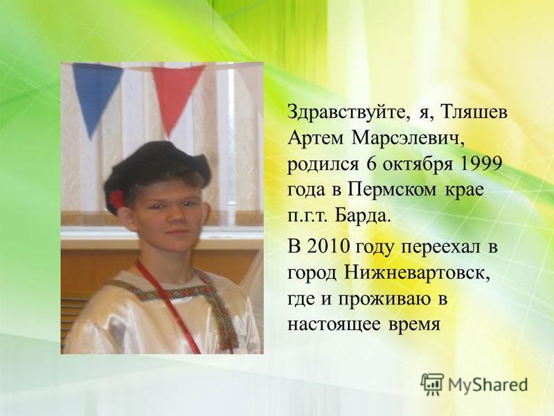 Здравствуйте, я, Тляшев Артем Марсэлевич, родился 6 октября 1999 года в Пермском крае п.г.т. Барда. В 2010 году переехал в город Нижневартовск, где и проживаю в настоящее время