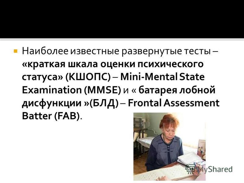 Наиболее известные развернутые тесты – «краткая шкала оценки психического статуса» (КШОПС) – Mini-Mental State Examination (MMSE) и « батарея лобной дисфункции »(БЛД) – Frontal Assessment Batter (FAB).