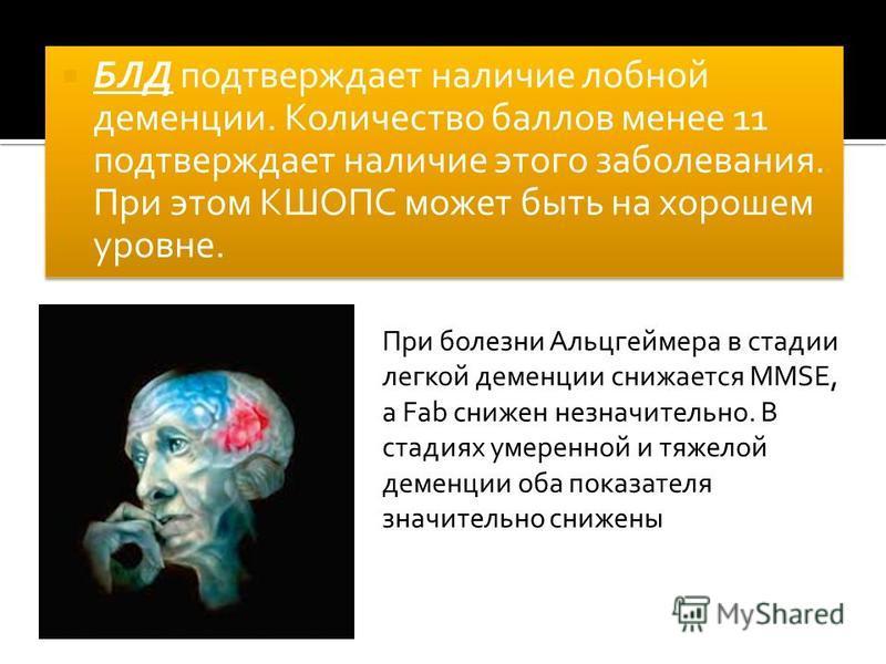 БЛД подтверждает наличие лобной деменции. Количество баллов менее 11 подтверждает наличие этого заболевания. При этом КШОПС может быть на хорошем уровне. При болезни Альцгеймера в стадии легкой деменции снижается MMSE, а Fab снижен незначительно. В с