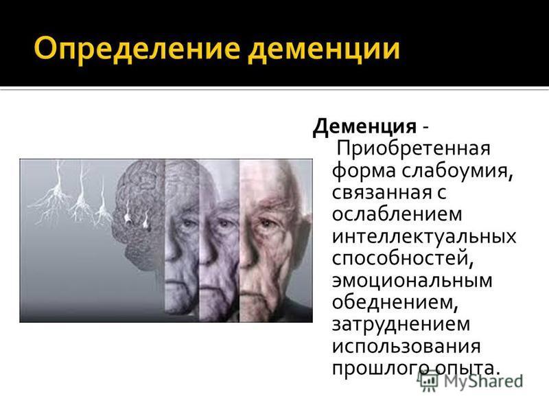 Деменция - Приобретенная форма слабоумия, связанная с ослаблением интеллектуальных способностей, эмоциональным обеднением, затруднением использования прошлого опыта.