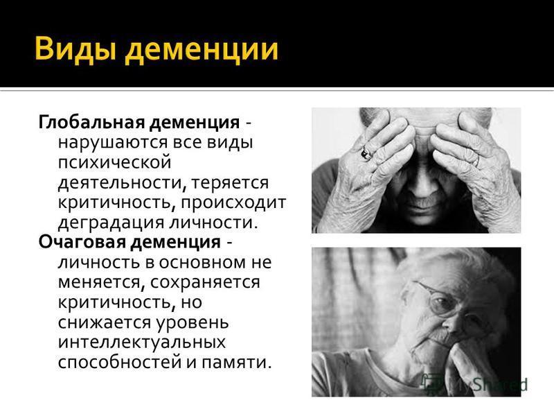 Глобальная деменция - нарушаются все виды психической деятельности, теряется критичность, происходит деградация личности. Очаговая деменция - личность в основном не меняется, сохраняется критичность, но снижается уровень интеллектуальных способностей