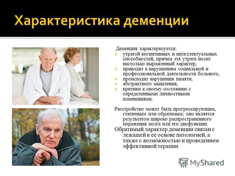 Деменция характеризуется: утратой когнитивных и интеллектуальных способностей, причем эта утрата носит настолько выраженный характер, приводит к нарушениям социальной и профессиональной деятельности больного, происходит нарушения памяти, абстрактного