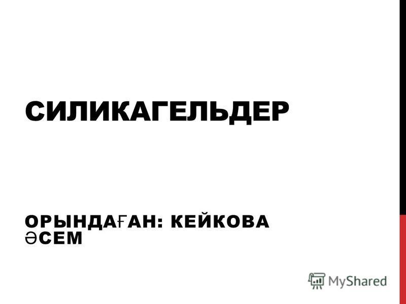 СИЛИКАГЕЛЬДЕР ОРЫНДА Ғ АН: КЕЙКОВА Ә СЕМ