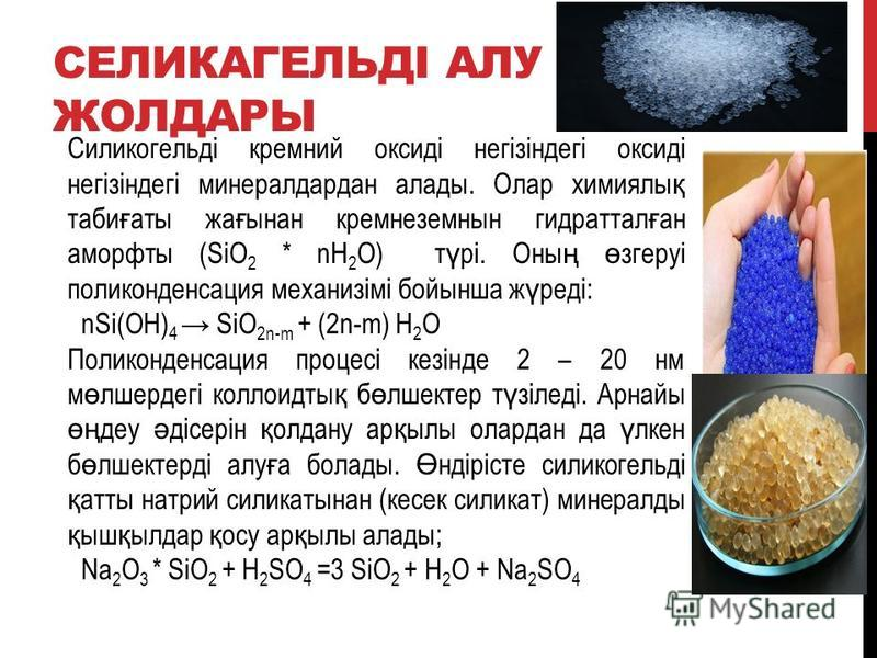 СЕЛИКАГЕЛЬДІ АЛУ ЖОЛДАРЫ Силикогельді кремний оксиді негізіндегі оксиді негізіндегі минералдардан алады. Олар химиялы қ таби ғ аты жа ғ ынан кремнеземнын гидраттал ғ ан аморфты (SiO 2 * nH 2 O) т ү рі. Оны ң ө згеруі поликонденсация механизімі бойынш