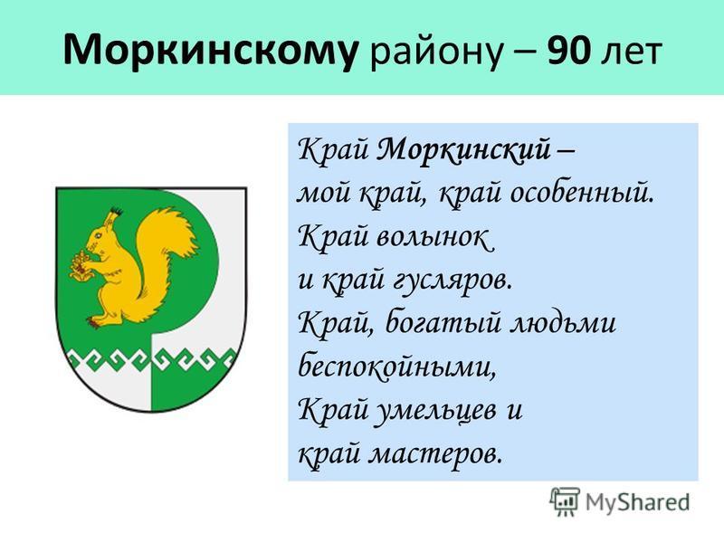 Моркинскому району – 90 лет Край Моркинский – мой край, край особенный. Край волынок и край гусляров. Край, богатый людьми беспокойными, Край умельцев и край мастеров.