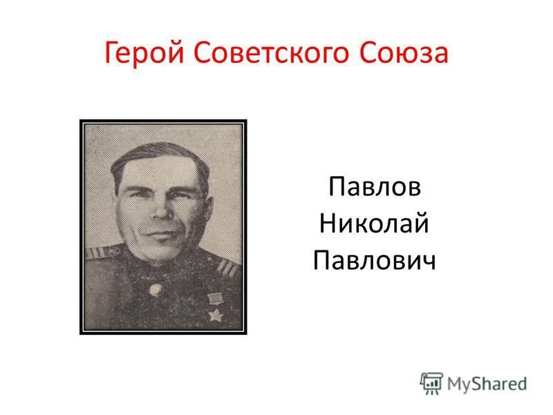 Герой Советского Союза Павлов Николай Павлович