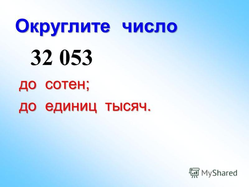 Округлите число 32 053 до сотен; до сотен; до единиц тысяч. до единиц тысяч.