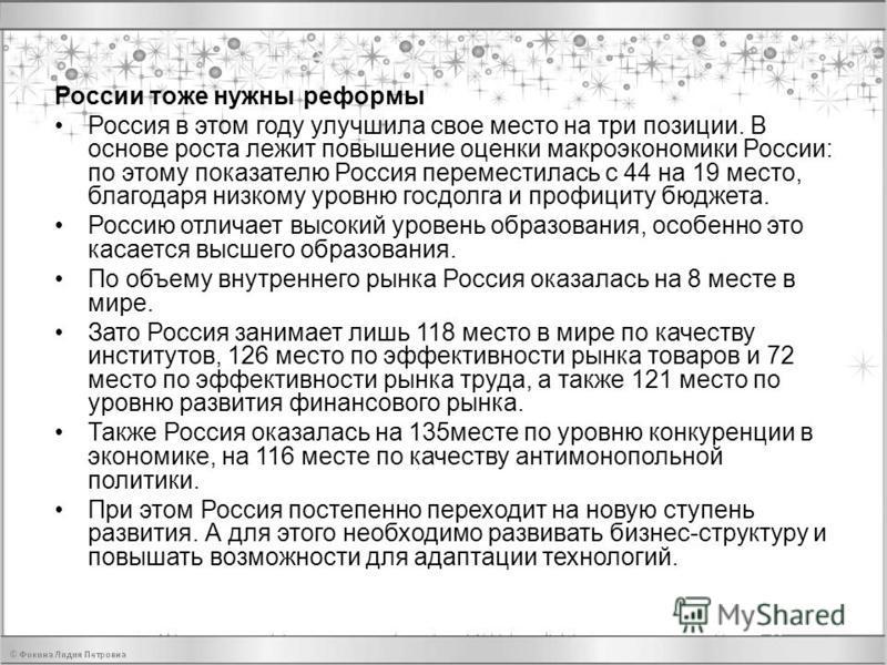 России тоже нужны реформы Россия в этом году улучшила свое место на три позиции. В основе роста лежит повышение оценки макроэкономики России: по этому показателю Россия переместилась с 44 на 19 место, благодаря низкому уровню госдолга и профициту бюд