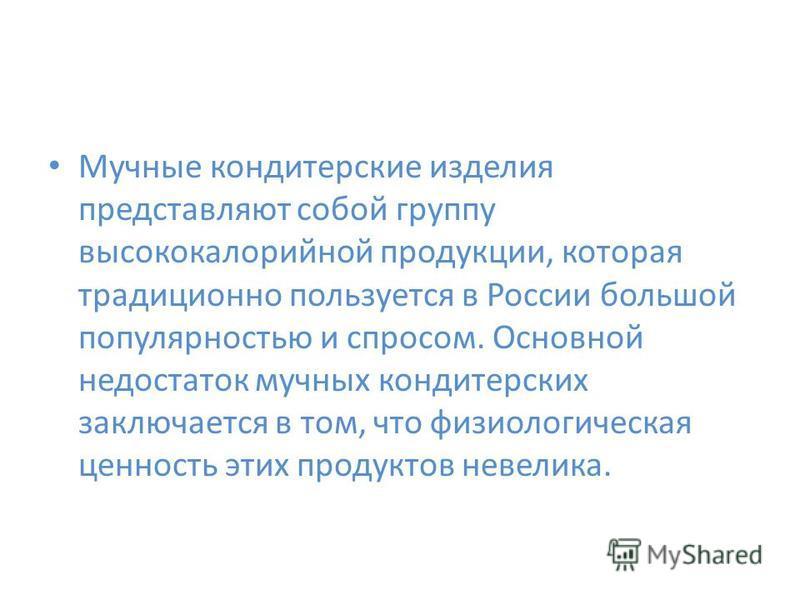 Мучные кондитерские изделия представляют собой группу высококалорийной продукции, которая традиционно пользуется в России большой популярностью и спросом. Основной недостаток мучных кондитерских заключается в том, что физиологическая ценность этих пр