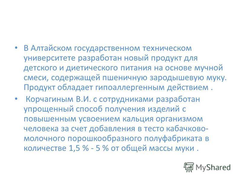 В Алтайском государственном техническом университете разработан новый продукт для детского и диетического питания на основе мучной смеси, содержащей пшеничную зародышевую муку. Продукт обладает гипоаллергенным действием. Корчагиным В.И. с сотрудникам