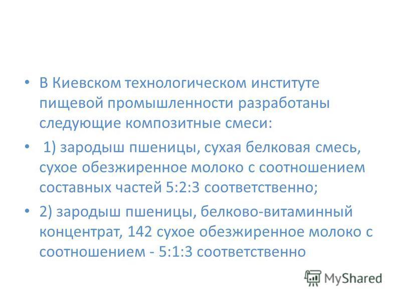 В Киевском технологическом институте пищевой промышленности разработаны следующие композитные смеси: 1) зародыш пшеницы, сухая белковая смесь, сухое обезжиренное молоко с соотношением составных частей 5:2:3 соответственно; 2) зародыш пшеницы, белково