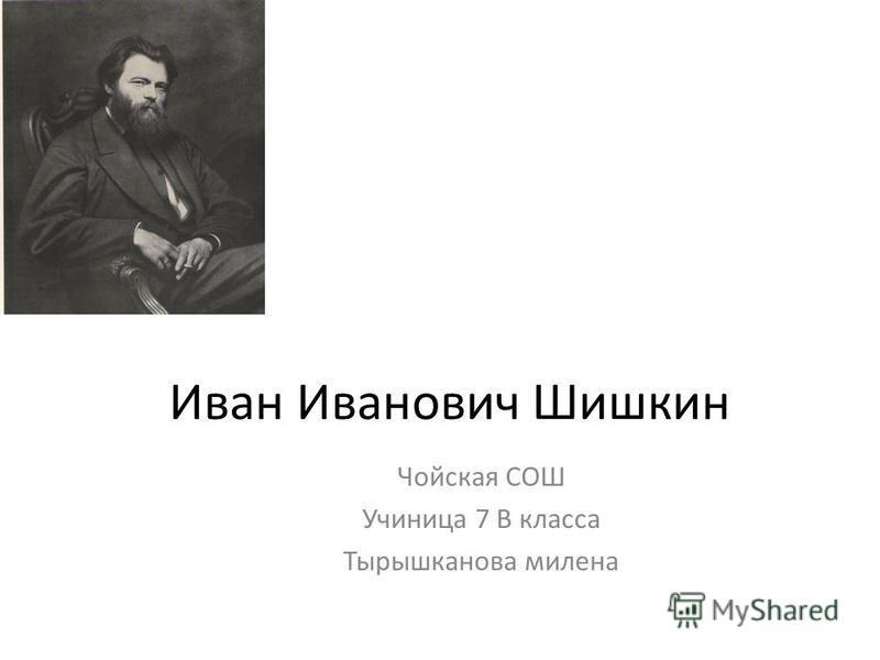 Иван Иванович Шишкин Чойская СОШ Учиница 7 В класса Тырышканова милена