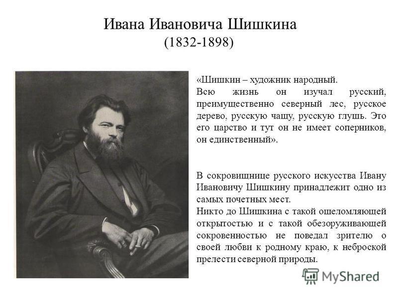 Ивана Ивановича Шишкина (1832-1898) «Шишкин – художник народный. Всю жизнь он изучал русский, преимущественно северный лес, русское дерево, русскую чащу, русскую глушь. Это его царство и тут он не имеет соперников, он единственный». В сокровищнице ру