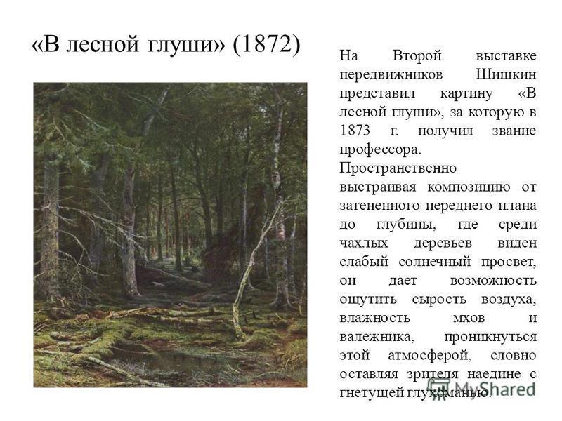 «В лесной глуши» (1872) На Второй выставке передвижников Шишкин представил картину «В лесной глуши», за которую в 1873 г. получил звание профессора. Пространственно выстраивая композицию от затененного переднего плана до глубины, где среди чахлых дер