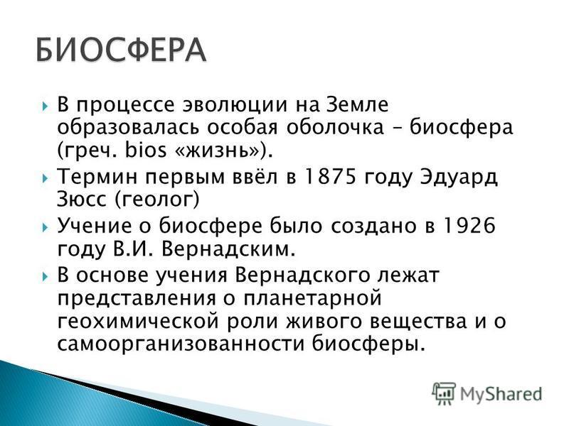 В процессе эволюции на Земле образовалась особая оболочка – биосфера (греч. bios «жизнь»). Термин первым ввёл в 1875 году Эдуард Зюсс (геолог) Учение о биосфере было создано в 1926 году В.И. Вернадским. В основе учения Вернадского лежат представления