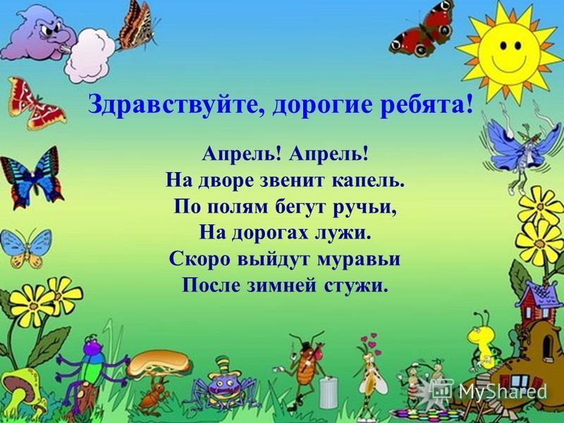 Апрель! Апрель! На дворе звенит капель. По полям бегут ручьи, На дорогах лужи. Скоро выйдут муравьи После зимней стужи. Здравствуйте, дорогие ребята!