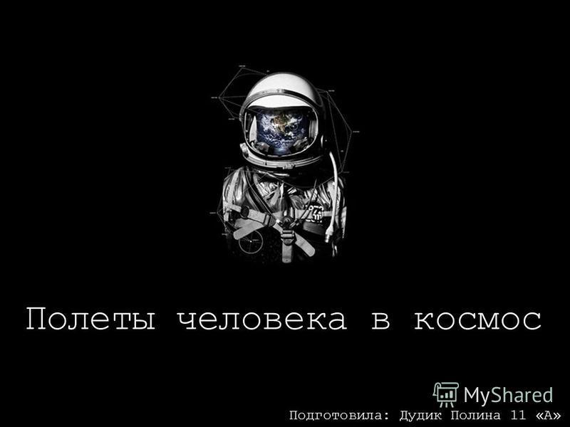 Полеты человека в космос Подготовила: Дудик Полина 11 «А»