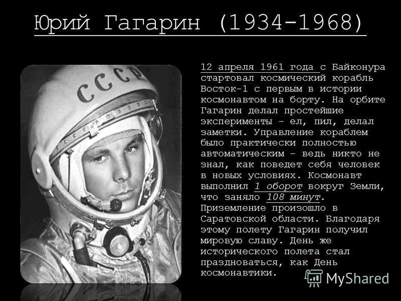Юрий Гагарин (1934-1968) 12 апреля 1961 года с Байконура стартовал космический корабль Восток-1 с первым в истории космонавтом на борту. На орбите Гагарин делал простейшие эксперименты - ел, пил, делал заметки. Управление кораблем было практически по