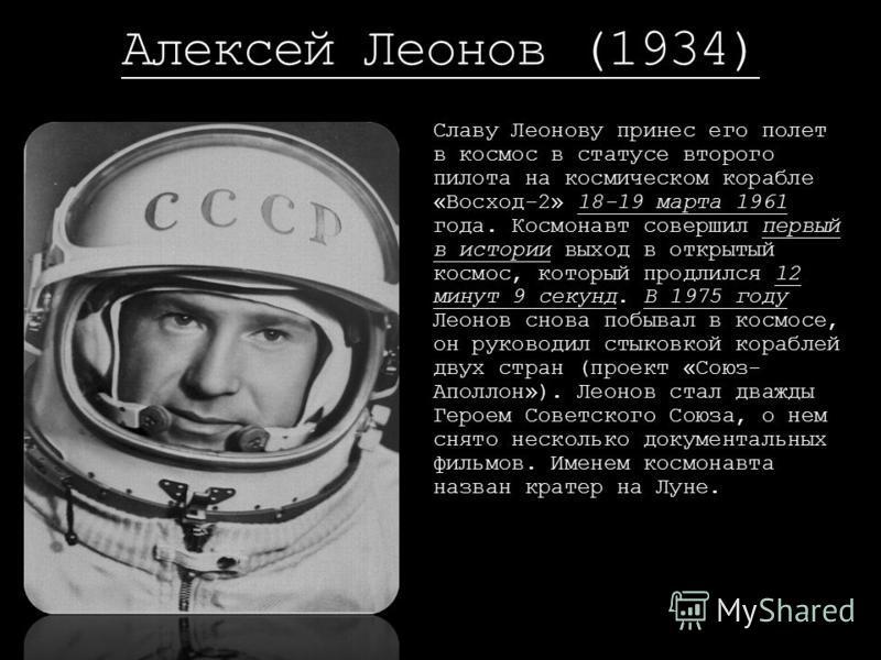 Алексей Леонов (1934) Славу Леонову принес его полет в космос в статусе второго пилота на космическом корабле «Восход-2» 18-19 марта 1961 года. Космонавт совершил первый в истории выход в открытый космос, который продлился 12 минут 9 секунд. В 1975 г