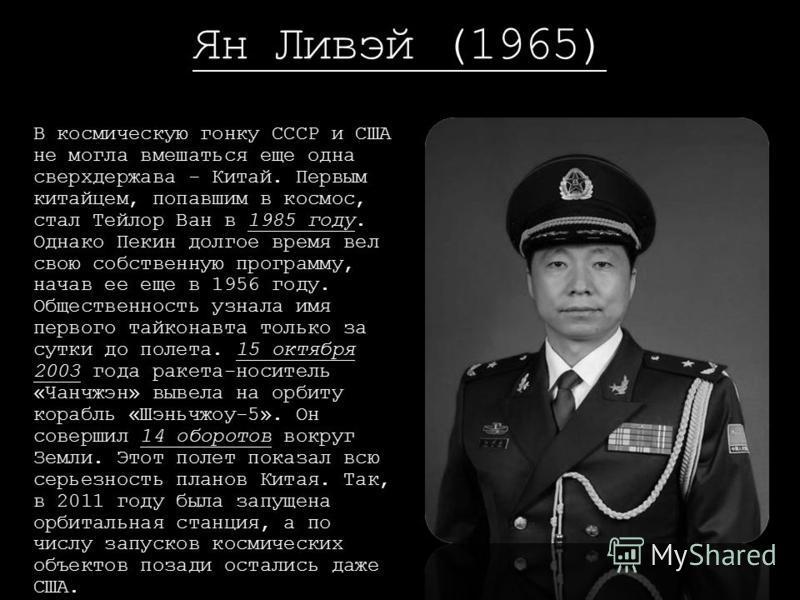 Ян Ливэй (1965) В космическую гонку СССР и США не могла вмешаться еще одна сверхдержава - Китай. Первым китайцем, попавшим в космос, стал Тейлор Ван в 1985 году. Однако Пекин долгое время вел свою собственную программу, начав ее еще в 1956 году. Обще