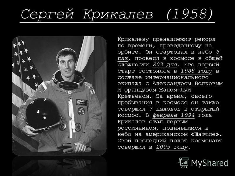 Сергей Крикалев (1958) Крикалеву принадлежит рекорд по времени, проведенному на орбите. Он стартовал в небо 6 раз, проведя в космосе в общей сложности 803 дня. Его первый старт состоялся в 1988 году в составе интернационального экипажа с Александром