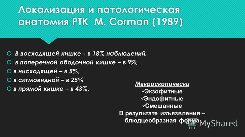 Локализация и патологическая анатомия РТК М. Corman (1989) В восходящей кишке - в 18% наблюдений, в поперечной ободочной кишке – в 9%, в нисходящей – в 5%, в сигмовидной – в 25% в прямой кишке – в 43%. В восходящей кишке - в 18% наблюдений, в попереч