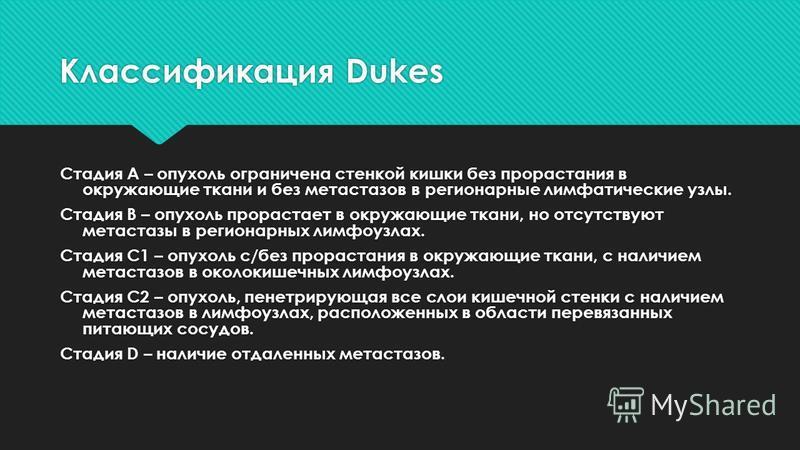 Классификация Dukes Стадия А – опухоль ограничена стенкой кишки без прорастания в окружающие ткани и без метастазов в регионарные лимфатические узлы. Стадия В – опухоль прорастает в окружающие ткани, но отсутствуют метастазы в регионарных лимфоузлах.