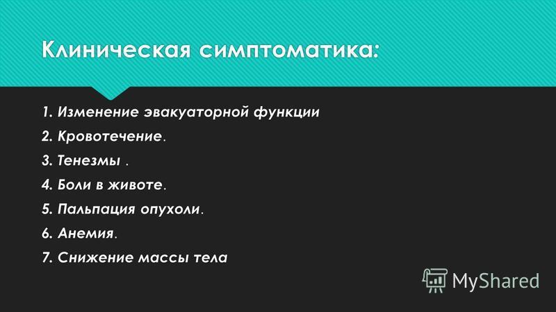 Клиническая симптоматика : 1. Изменение эвакуаторной функции 2. Кровотечение. 3. Тенезмы. 4. Боли в животе. 5. Пальпация опухоли. 6. Анемия. 7. Снижение массы тела 1. Изменение эвакуаторной функции 2. Кровотечение. 3. Тенезмы. 4. Боли в животе. 5. Па