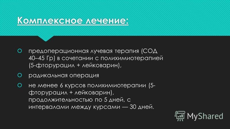 Комплексное лечение: предоперационная лучевая терапия (СОД 40–45 Гр) в сочетании с полихимиотерапией (5-фторурацил + лейковарин), радикальная операция не менее 6 курсов полихимиотерапии (5- фторурацил + лейковарин), продолжительностью по 5 дней, с ин