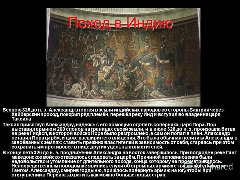 Поход в Индию Весною 326 до н. э. Александр вторгся в земли индийских народов со стороны Бактрии через Хайберский проход, покорил ряд племён, перешёл реку Инд и вступил во владение царя Таксила Таксил присягнул Александру, надеясь с его помощью одоле