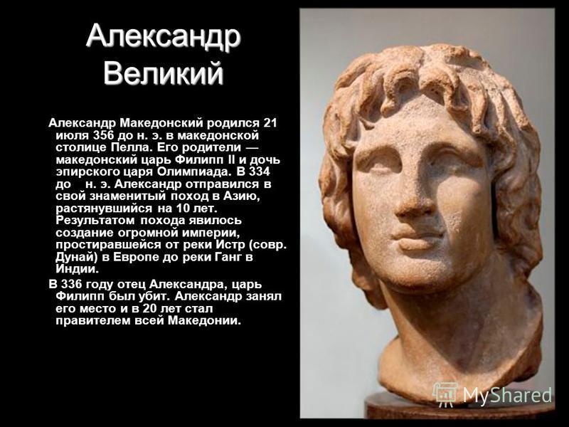 Александр Великий Александр Македонский родился 21 июля 356 до н. э. в македонской столице Пелла. Его родители македонский царь Филипп II и дочь эпирского царя Олимпиада. В 334 до н. э. Александр отправился в свой знаменитый поход в Азию, растянувший
