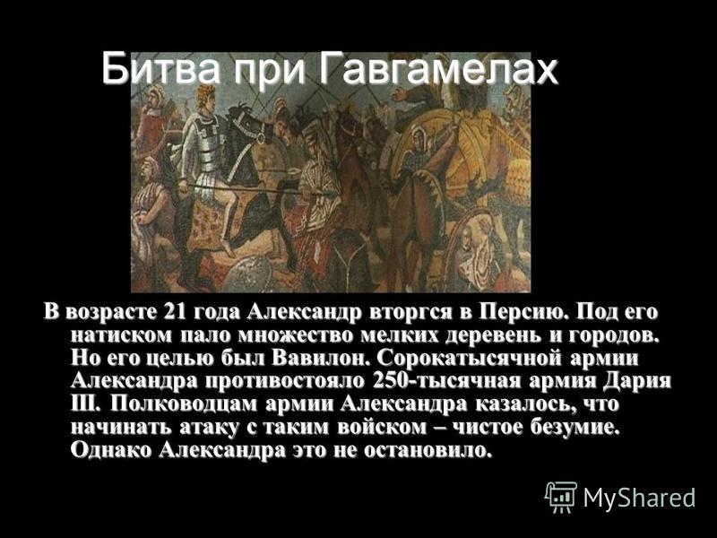 Битва при Гавгамелах В возрасте 21 года Александр вторгся в Персию. Под его натиском пало множество мелких деревень и городов. Но его целью был Вавилон. Сорокатысячной армии Александра противостояло 250-тысячная армия Дария III. Полководцам армии Але
