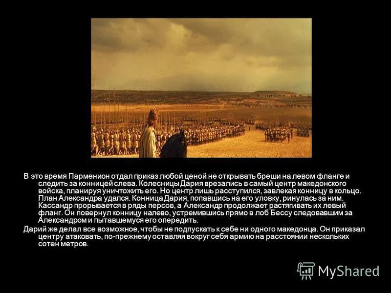 В это время Парменион отдал приказ любой ценой не открывать бреши на левом фланге и следить за конницей слева. Колесницы Дария врезались в самый центр македонского войска, планируя уничтожить его. Но центр лишь расступился, завлекая конницу в кольцо.