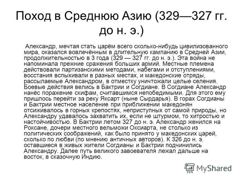 Поход в Среднюю Азию (329327 гг. до н. э.) Александр, мечтая стать царём всего сколько-нибудь цивилизованного мира, оказался вовлечённым в длительную кампанию в Средней Азии, продолжительностью в 3 года (329 327 гг. до н. э.). Эта война не напоминала