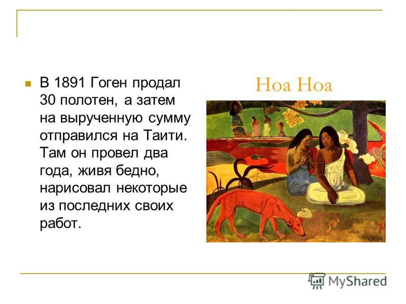 Ноа В 1891 Гоген продал 30 полотен, а затем на вырученную сумму отправился на Таити. Там он провел два года, живя бедно, нарисовал некоторые из последних своих работ.