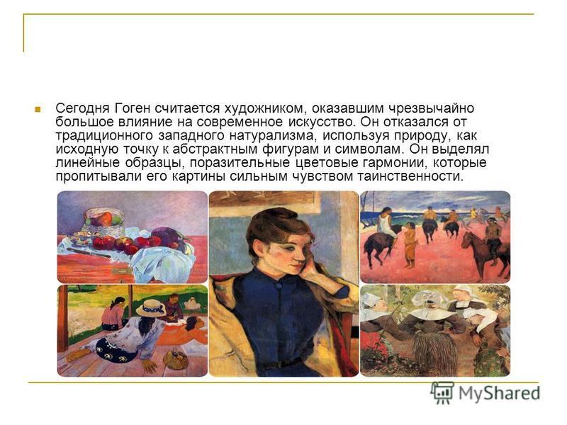 Сегодня Гоген считается художником, оказавшим чрезвычайно большое влияние на современное искусство. Он отказался от традиционного западного натурализма, используя природу, как исходную точку к абстрактным фигурам и символам. Он выделял линейные образ