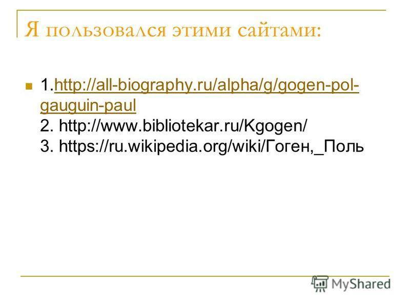 Я пользовался этими сайтами: 1.http://all-biography.ru/alpha/g/gogen-pol- gauguin-paul 2. http://www.bibliotekar.ru/Kgogen/ 3. https://ru.wikipedia.org/wiki/Гоген,_Польhttp://all-biography.ru/alpha/g/gogen-pol- gauguin-paul