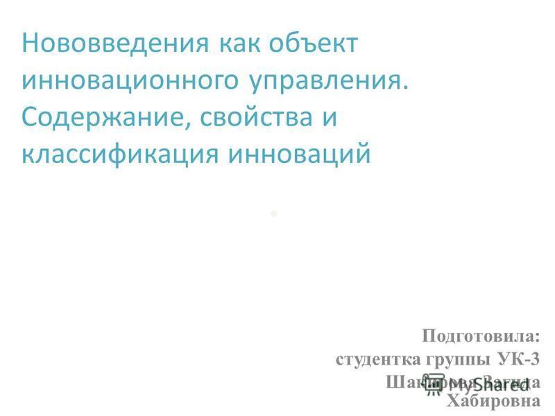 . Подготовила: студентка группы УК-3 Шакирова Загида Хабировна Нововведения как объект инновационного управления. Содержание, свойства и классификация инноваций