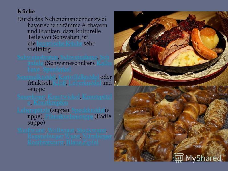 Küche Durch das Nebeneinander der zwei bayerischen Stämme Altbayern und Franken, dazu kulturelle Teile von Schwaben, ist die bayerische Küche sehr vielfältig:bayerische Küche SchweinsbratenSchweinsbraten, Schweinshaxe, Sch äufele (Schweineschulter),