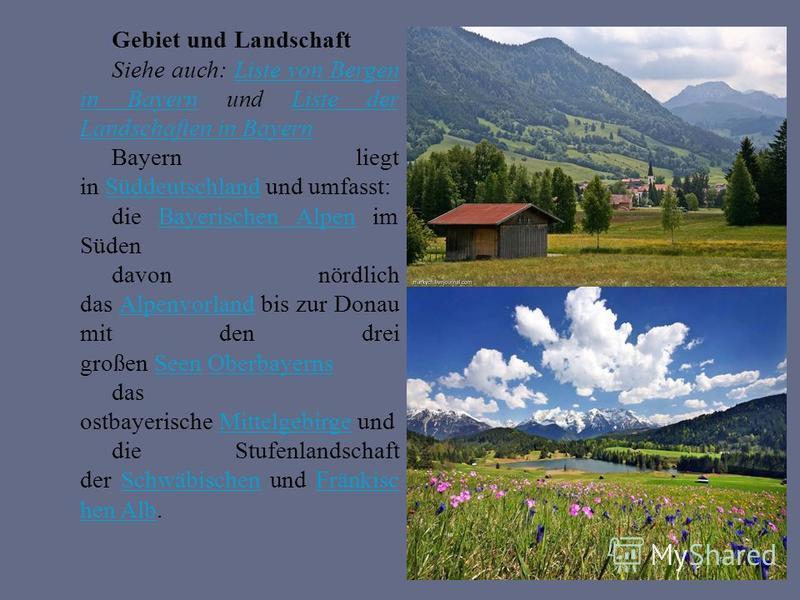 Gebiet und Landschaft Siehe auch: Liste von Bergen in Bayern und Liste der Landschaften in BayernListe von Bergen in BayernListe der Landschaften in Bayern Bayern liegt in Süddeutschland und umfasst:Süddeutschland die Bayerischen Alpen im SüdenBayeri
