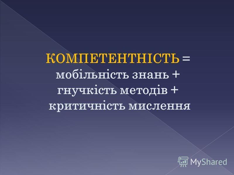 КОМПЕТЕНТНІСТЬ = мобільність знань + гнучкість методів + критичність мислення