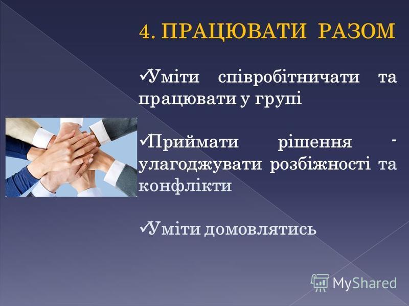 4. ПРАЦЮВАТИ РАЗОМ Уміти співробітничати та працювати у групі Приймати рішення - улагоджувати розбіжності та конфлікти Уміти домовлятись