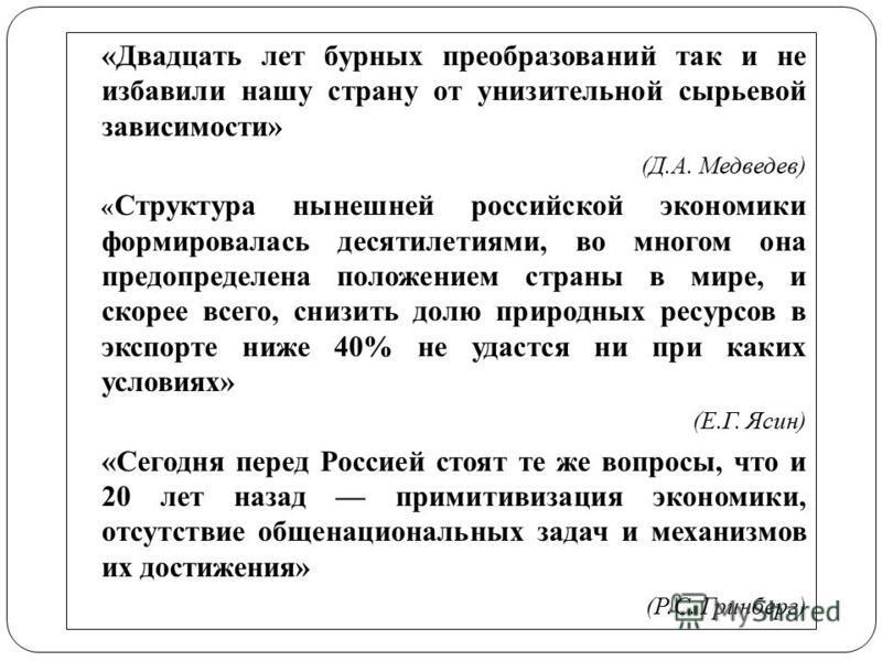 «Двадцать лет бурных преобразований так и не избавили нашу страну от унизительной сырьевой зависимости» (Д.А. Медведев) « Структура нынешней российской экономики формировалась десятилетиями, во многом она предопределена положением страны в мире, и ск
