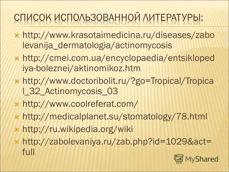 http://www.krasotaimedicina.ru/diseases/zabo levanija_dermatologia/actinomycosis http://cmei.com.ua/encyclopaedia/entsikloped iya-boleznei/aktinomikoz.htm http://www.doctoribolit.ru/?go=Tropical/Tropica l_32_Actinomycosis_03 http://www.coolreferat.co