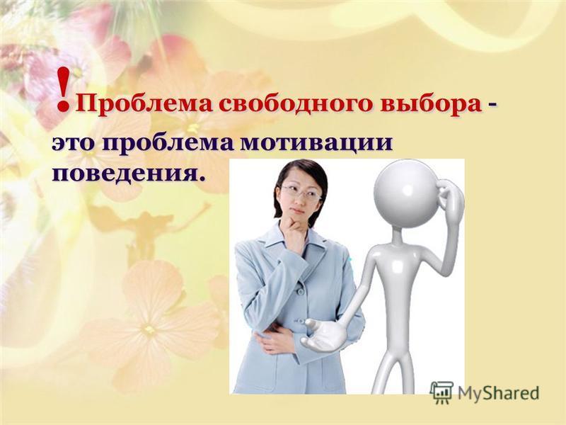 ! Проблема свободного выбора - это проблема мотивации поведения.