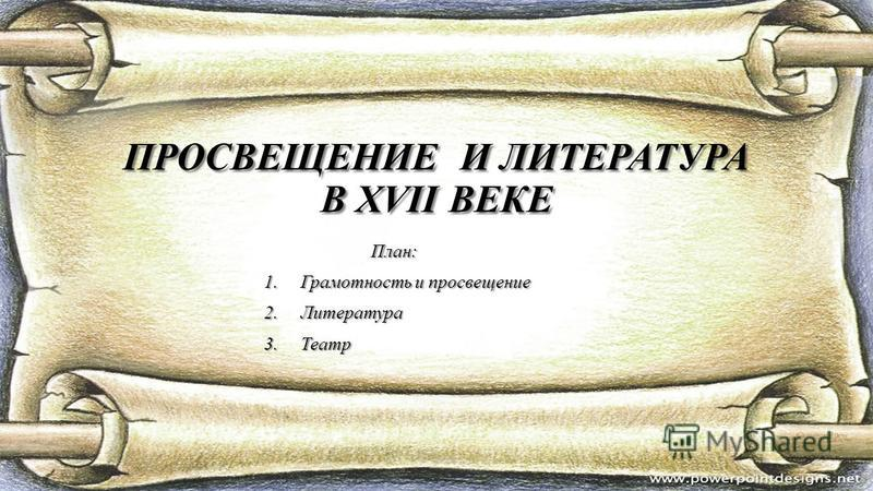 ПРОСВЕЩЕНИЕ И ЛИТЕРАТУРА В ХVII ВЕКЕ План: План: 1. Грамотность и просвещение 2. Литература 3.Театр