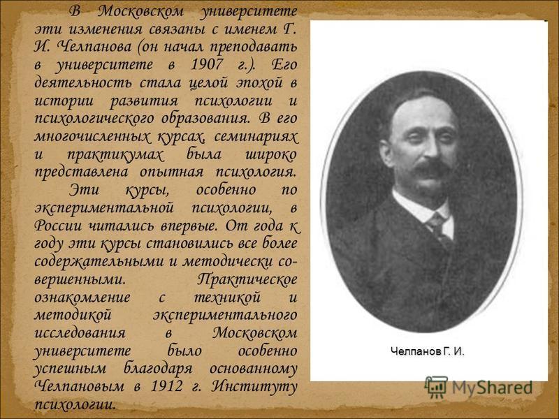 В Московском университете эти изменения связаны с именем Г. И. Челпанова (он начал преподавать в университете в 1907 г.). Его деятельность стала целой эпохой в истории развития психологии и психологического образования. В его многочисленных курсах, с