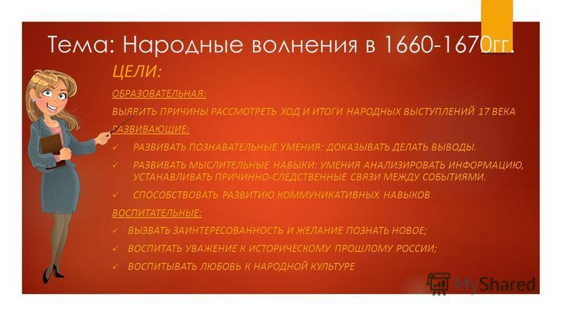 Тема: Народные волнения в 1660-1670 гг. ЦЕЛИ: ОБРАЗОВАТЕЛЬНАЯ: ВЫЯВИТЬ ПРИЧИНЫ РАССМОТРЕТЬ ХОД И ИТОГИ НАРОДНЫХ ВЫСТУПЛЕНИЙ 17 ВЕКА РАЗВИВАЮЩИЕ: РАЗВИВАТЬ ПОЗНАВАТЕЛЬНЫЕ УМЕНИЯ: ДОКАЗЫВАТЬ ДЕЛАТЬ ВЫВОДЫ. РАЗВИВАТЬ МЫСЛИТЕЛЬНЫЕ НАВЫКИ: УМЕНИЯ АНАЛИЗИР