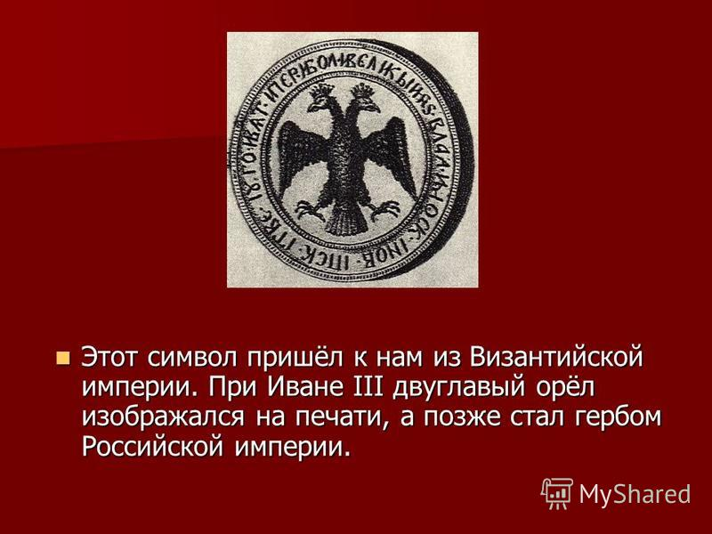 Этот символ пришёл к нам из Византийской империи. При Иване III двуглавый орёл изображался на печати, а позже стал гербом Российской империи. Этот символ пришёл к нам из Византийской империи. При Иване III двуглавый орёл изображался на печати, а позж