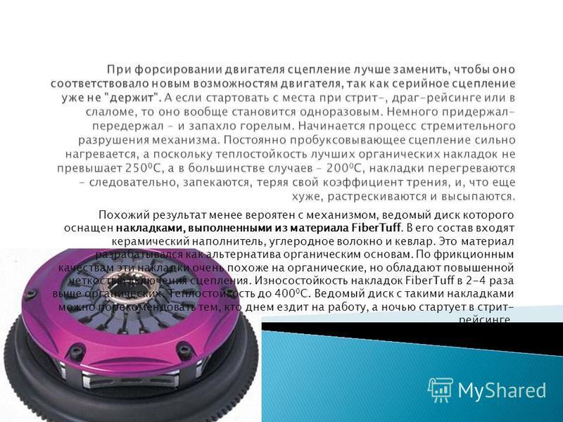 Похожий результат менее вероятен с механизмом, ведомый диск которого оснащен накладками, выполненными из материала FiberTuff. В его состав входят керамический наполнитель, углеродное волокно и кевлар. Это материал разрабатывался как альтернатива орга